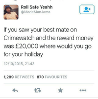 Where?? 😊🌴 theladbible: Roll Safe Yeahh  (a Made Man Jama  If you saw your best mate on  Crimewatch and the reward money  was 20,000 where would you go  for your holiday  12/10/2015, 21:43  1,299 RETWEETS 870  FAVOURITES Where?? 😊🌴 theladbible