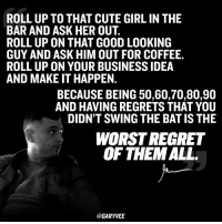 One life ... execute on it ...: ROLL UP TO THAT CUTE GIRL IN THE  BAR AND ASK HER OUT.  ROLL UP ON THAT GOOD LOOKING  GUY AND ASK HIM OUT FOR COFFEE.  ROLL UP ON YOUR BUSINESS IDEA  AND MAKE IT HAPPEN.  BECAUSE BEING 50,60,70,80,90  AND HAVING REGRETS THAT YOU  DIDNT SWING THE BATIS THE  WORSTREGRET  OF THEM ALL.  @GARY VEE One life ... execute on it ...