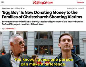 Finally some good news!: RollingStone  Subscribe  HOME CULTURE CULTURE NEWS  MARCH 18, 2019 1:53PM ET  'Egg Boy' Is Now Donating Money tothe  Families of Christchurch Shooting Victims  Seventeen-year-old William Connolly says he will give most of the money from his  GoFundMe page to families of the victims  By EJ DICKSON  You knoW, I guess one person  can make a differenc Finally some good news!