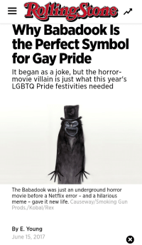 Babadook: RollingStone  Why Babadook Is  the Perfect Symbol  for Gay Pride  It began as a joke, but the horror-  movie villain is just what this year's  LGBTQ Pride festivities needed  The Babadook was just an underground horror  movie before a Netflix error - and a hilarious  meme gave it new life. Causeway/Smoking Gun  Prods./Kobal/Rex  By E. Young  June 15, 2017