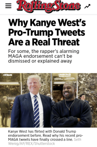 Pro Trump: RollingStone  Why Kanye West's  Pro-Trump Tweets  Are a Real Threat  For some, the rapper's alarming  MAGA endorsement can't be  dismissed or explained away  Kanye West has flirted with Donald Trump  endorsement before. Read why his recent pro-  MAGA tweets have finally crossed a line. Seth  Wenig/AP/REX/Shutterstock