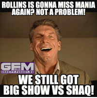 Memes, Shaq, and Wrestling: ROLLINS IS GONNA MISS MANIA  AGAIN? NOT A PROBLEM!  ONLY ON  GRAVITY FOR GOT. M El  WE STILL GOT  BIG SHOW VS SHAQ! Wrestlemania is saved! (Sarcasm) wrestling prowrestling professionalwrestling meme wrestlingmemes wwememes wwe nxt raw mondaynightraw sdlive smackdownlive tna impactwrestling totalnonstopaction impactonpop boundforglory bfg xdivision njpw newjapanprowrestling roh ringofhonor luchaunderground pwg