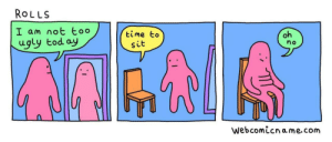 Ugly, Time, and MeIRL: ROLLS  I am not too  ugly tod ay  oh  time to  no  sit  webcomicname.com meirl