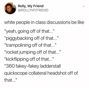 "Be Like, White People, and Yeah: Rolly, My Friend  OROLLYMYFRIEND  white people in class discussions be like  ""yeah, going off of that  ""piggybacking off of tht...""  trampolining off of that  ""rocket jumping off of that...""  ""kickflipping off of that...""  ""360 fakey-fakey ladderstall  quickscope collateral headshot off of  that Furthermore,"