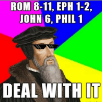 deal with it: ROM 8-11, EPH 1-2,  JOHN 6, PHIL 1  DEAL WITH IT