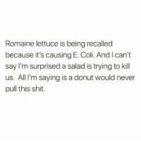 Eat👏🏻more👏🏻donuts👏🏻people!👏🏻 Repost my bestie @1foxybitch @1foxybitch @1foxybitch: Romaine lettuce is being recalled  because it's causing E. Coli. And I can't  say I'm surprised a salad is trying to kill  us. All I'm saying is a donut would never  pull this shit. Eat👏🏻more👏🏻donuts👏🏻people!👏🏻 Repost my bestie @1foxybitch @1foxybitch @1foxybitch