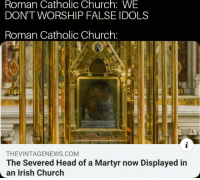 Church: Roman Catholic Church: WE  DON'T WORSHIP FALSE IDOLS  Roman Catholic Church:  THEVINTAGENEWS.COM  The Severed Head of a Martyr now Displayed in  an Irish Church
