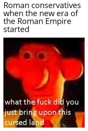 Empire, Fuck, and Roman: Roman conservatives  when the new era of  the Roman Empire  started  what the fuck did you  just bring upon this  cursed land Think of the mos maiorum!