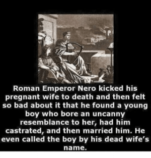 Bad, Pregnant, and Shit: Roman Emperor Nero kicked his  pregnant wife to death and then felt  so bad about it that he found a young  boy who bore an uncanny  resemblance to her, had him  castrated, and then married him. He  even called the boy by his dead wife's  name. Holy shit