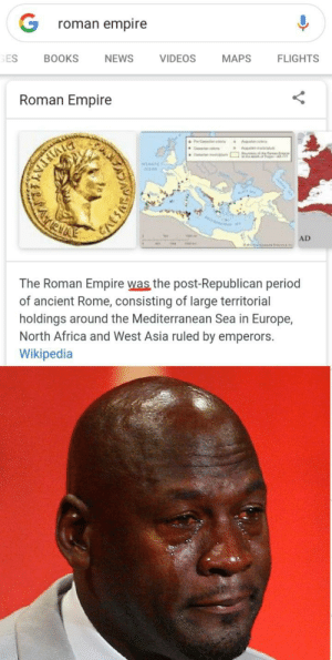 I cri everytime: roman empire  FLIGHTS  MAPS  VIDEOS  NEWS  BOOKS  GES  Roman Empire  Comerier  ĐIMETEN  WANNC  MATIEHAE  AD  The Roman Empire was the post-Republican period  of ancient Rome, consisting of large territorial  holdings around the Mediterranean Sea in Europe,  North Africa and West Asia ruled by emperors.  Wikipedia I cri everytime