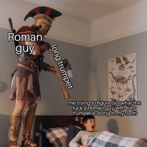Roman, Trumpet, and What: Roman  guy  doNOSS  RRSSAC PR00  me trying to figureout what the  fucka Roman guy with long  trumpet is doing in my room  long trumpet