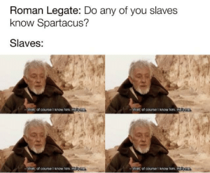 Crucifixion time: Roman Legate: Do any of you slaves  know Spartacus?  Slaves:  Well of course I know him H3ma  Well of course I know him Homa  Well of course I know him Hesme  Well, of course I know him. Hesme Crucifixion time
