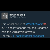 the yards: Roman Reigns  @WWERomanReigns  I did what I had to at  #WrestleMania  WD  but it doesn't change that the Deadman  held the yard down for years.  For that  an  Taker