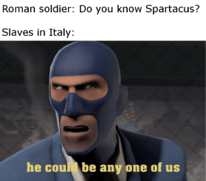 History, Italy, and Roman: Roman soldier: Do you know Spartacus?  Slaves in Italy:  he could be any one of us Well ... it was a very popular name