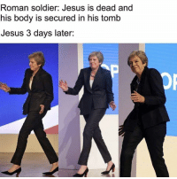 Jesus, Roman, and Rough Roman: Roman soldier: Jesus is dead and  his body is secured in his tomlb  Jesus 3 days later: