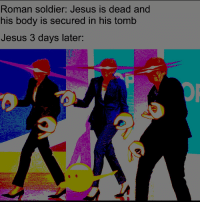 You know he had to do it to em: Roman soldier: Jesus is dead and  his body is secured in his tomb  Jesus 3 days later You know he had to do it to em