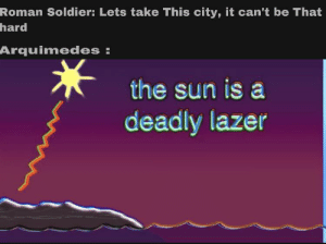 The power of math: Roman Soldier: Lets take This city, it can't be That  hard  Arquimedes:  the sun is a  deadly lazer The power of math