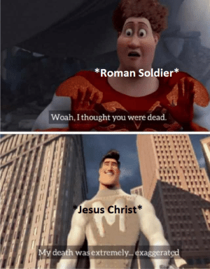 Jesus, Death, and Dank Memes: *Roman Soldier*  Woah,I thought you were dead.  Jesus Christ*  My death was extremely.. exaggerated taytol that is awesome.