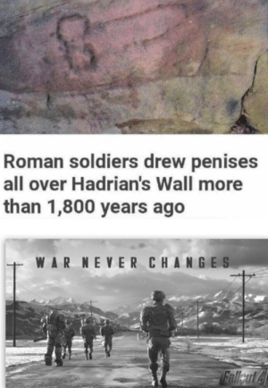 Reddit, Soldiers, and Roman: Roman soldiers drew penises  all over Hadrian's Wall more  than 1,800 years ago  WAR NEVER CHANGES  Fallcut 4 Men do change, through the roads they walk