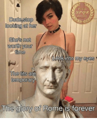 Dude, Tits, and Good: Roman  SPOR  nosting  Dude,stop  looking at her  She's not  worth your  time  Look into m  eyes  are  The tits  temporary  The glory of Rome is forevern Good short time investment, quick!