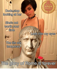 Dude, Tits, and Forever: Roman  SPOR  posting  Dude,stop  looking at her  She's not  Wonth voulr  me  worth your  The tits are  temporary  The glory Of Rome is forever