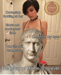 Reddit, Tits, and Forever: Roman  SPORV  posting  looking at her  She's not  worth your  ook into my eyes  The tits are  temporary  The alory Of Rome is forever The glory of rome is forever !