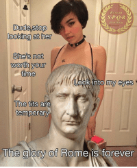 Tits, True, and Forever: Roman  SPQR  posting  looking at her  She's not  worth your  time  Look into my eye  The tits are  temporary  The glory of Rome is forever Ave, True to Caesar!