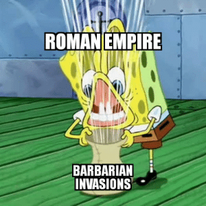 Guess, History, and Roman: ROMANEMPIRE  BARBARIAN  NVASIONS Roman: I guess I'll die then