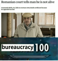 "Alive, Anaconda, and Memes: Romanian court tells man he is not alive  Constantin Reliu, 63, fails to overturn 2003 death certificate because  he appealed too late  bureaucracy TO  100 <p>Romania at its finest via /r/memes <a href=""https://ift.tt/2NHbJl5"">https://ift.tt/2NHbJl5</a></p>"
