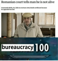 Alive, Memes, and Death: Romanian court tells man he is not alive  Constantin Reliu, 63, fails to overturn 2003 death certificate because  he appealed too late  bureaucracy 10 #LifeGoals