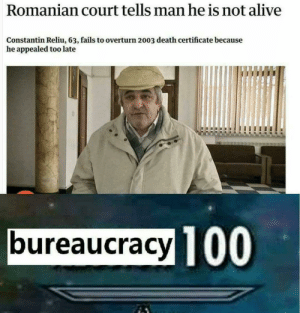 Alive, Dank, and Memes: Romanian court tells man he is not alive  Constantin Reliu, 63, fails to overturn 2003 death certificate because  he appealed too late  bureaucracy TO  100 Romania at its finest by DenseStranger FOLLOW HERE 4 MORE MEMES.