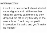 """Friends, Parents, and School: romankyaryday:  i went to a new school when i started  second grade and i still remember  what my parents said to me as they  dropped me off on my first day at the  new school: """"dont do your yoshi  impression, it's weird and you'll make  no friends."""" me as a parent https://t.co/vDf3JYC4kT"""