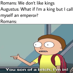 'I'm just a legitimately elected consul 7 years and counting guys!': Romans: We don't like kings  Augustus: What if I'm a king but I call  myself an emperor?  Romans:  You son of a bitch, I'm in! 'I'm just a legitimately elected consul 7 years and counting guys!'