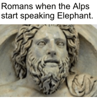 Elephant, History, and Hannibal: Romans when the Alps  start speaking Elephant.