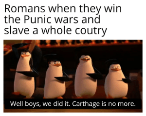 nerf rome ass: Carthage: Romans when they win  the Punic wwars and  slave a whole coutry  Well boys, we did it. Carthage is no more. nerf rome ass: Carthage