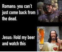 Beer, Jesus, and History: Romans: you can't  just come back from  the dead.  Jesus: Hold my beer  and watch this