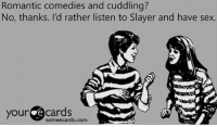 slayers: Romantic comedies and cuddling?  No, thanks. I'd rather listen to Slayer and have sex.  your ecards  someecards.com
