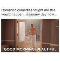 Beautiful, Funny, and Memes: Romantic comedies taught me this  would happen...aaaaany day now  GOOD MORNING, BEAUTIFUL What do you mean I can't manifest a Prince Charming simply by watching @IsntItRomantic trailer on repeat forever? whyamilikethis WBSponsored IsntItRomantic