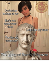 Dude, Tits, and Forever: Romarn  posting  Dude,stop  looking at her  She's not  worth your  One  Look into my eyes  The tits  are  temporary  The glory of Rome is forever