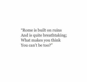 "Makes You Think: ""Rome is built on ruins  And is quite breathtaking  What makes you think  You can't be too?"""