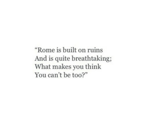 "Makes You Think: ""Rome is built on ruins  And is quite breathtaking;  What makes you think  You can't be too?"""