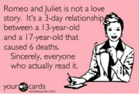 So true. Still better than Twilight.: Romeo and Juliet is not a love  story. It's a 3-day relationship  between a 13-year-old  and a 17-year-old that  caused 6 deaths  Sincerely, everyone  who actually read it.  your  e cards  some ecards.com So true. Still better than Twilight.
