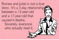 meme4u:  http://memeblock.com/: Romeo and Juliet is not a love  story. It's a 3-day relationship  between a 13-year-old  and a 17-year-old that  caused 6 deaths.  Sincerely, everyone  who actually read it. meme4u:  http://memeblock.com/