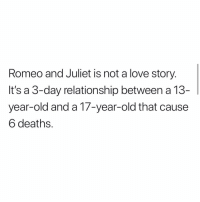 Lol: Romeo and Juliet is not a love story.  It's a 3-day relationship between a 13  year-old and a 17-year-old that cause  6 deaths. Lol
