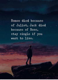 Memes, Live, and Rose: Romeo died because  of Juliet, Jack died  because of Rose,  stay single if you  want to live.