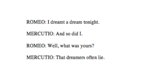 A Dream, Af, and Dude: ROMEO: I dreamt a dream tonight.  MERCUTIO: And so did I.  ROMEO: Well, what was yours?  MERCUTIO: That dreamers often lie gayred5: gracetowns: romeo and juliet (1.4) - william shakespeare romeo: i had this intense af dream last night bromercutio: oh so did iromeo: what did u dream dudemercutio: that ur full of shit