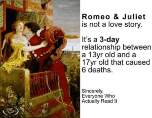 Dank, Doe, and Love: Romeo & Juliet  is not a love story.  It's a 3-day  relationship between  a 13yr old and a  3 Tyr old that caused  6 deaths.  Sincerely,  Everyone Who  Actually Read It What dat dick do doe? by Palana MORE MEMES