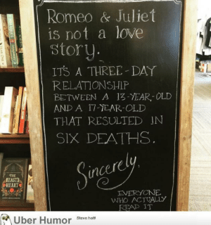 failnation:  This notice board in a bookstore: Romeo & Juliet  is not a love  story.  ITS A THREE-DAY  RELATIONSHIP  BETWEEN A 13-YEAR OLD  AND A 17-YEAR-OLD  THAT RESULTED IN  SIX DEATHS.  Sngerely  Sinces  THE  BEASTS  HEART  EVERYONE  WHO ACTUALLY  READ IT  LEE SHALLCRO  Uber Humor  Steve holt!  P ROSERTS  EA ROBERTS Entanglemestsw  YEAR ONE failnation:  This notice board in a bookstore