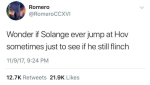 Wonder, Solange, and Romero: Romero  @RomeroCCXVI  Wonder if Solange ever jump at Hov  sometimes just to see if he still flinch  11/9/17, 9:24 PM  12.7K Retweets 21.9K Likes I'd pay to see that.
