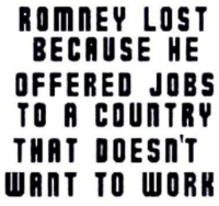 """Tumblr, Lost, and Work: ROMNEY LOST  BECAUSE HE  OFFERED JOBS  TO R COUNTRY  THRT DOESNT  WRNT TO WORK <p><a class=""""tumblr_blog"""" href=""""http://policygal.tumblr.com/post/35790003170/sobering-sentiment"""">policygal</a>:</p> <blockquote> <p>Sobering sentiment.</p> </blockquote>"""
